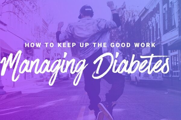 How to keep up the good work Managing Diabetes