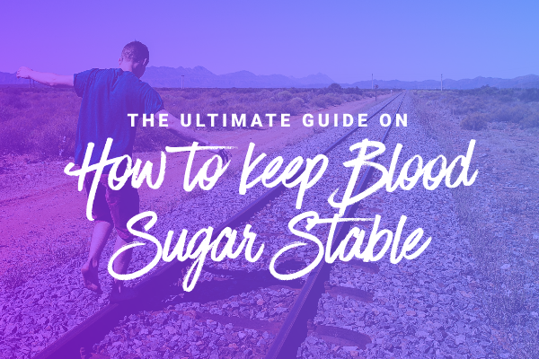 The Ultimate Guide on how to keep Blood Sugar Stable