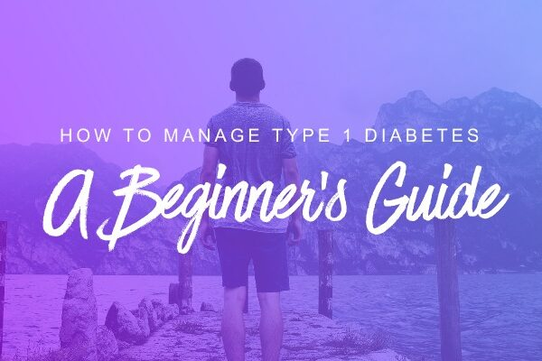 How to Manage type 1 Diabetes: a Beginner's Guide